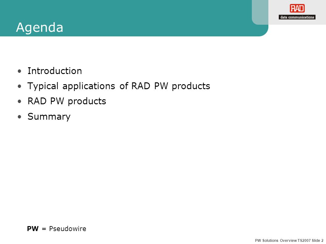 PW Solutions Overview TS2007 Slide 2 Agenda Introduction Typical applications of RAD PW products RAD PW products Summary PW = Pseudowire