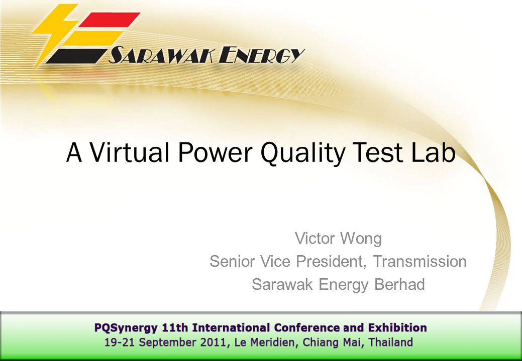 A Virtual Power Quality Test Lab Victor Wong Senior Vice President, Transmission Sarawak Energy Berhad