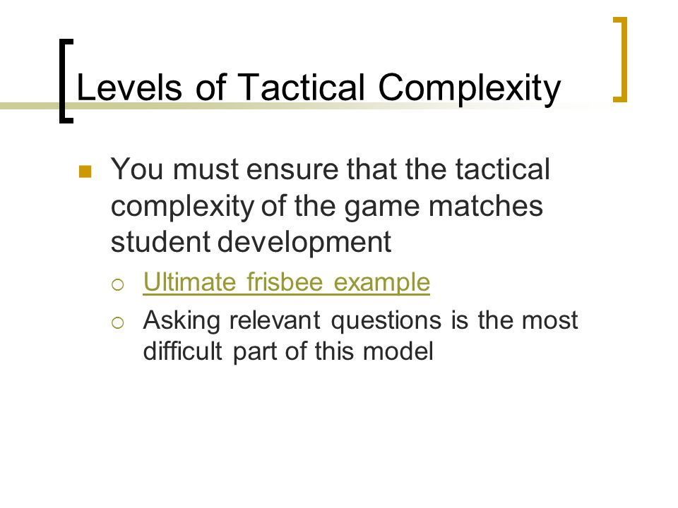 Levels of Tactical Complexity You must ensure that the tactical complexity of the game matches student development  Ultimate frisbee example Ultimate