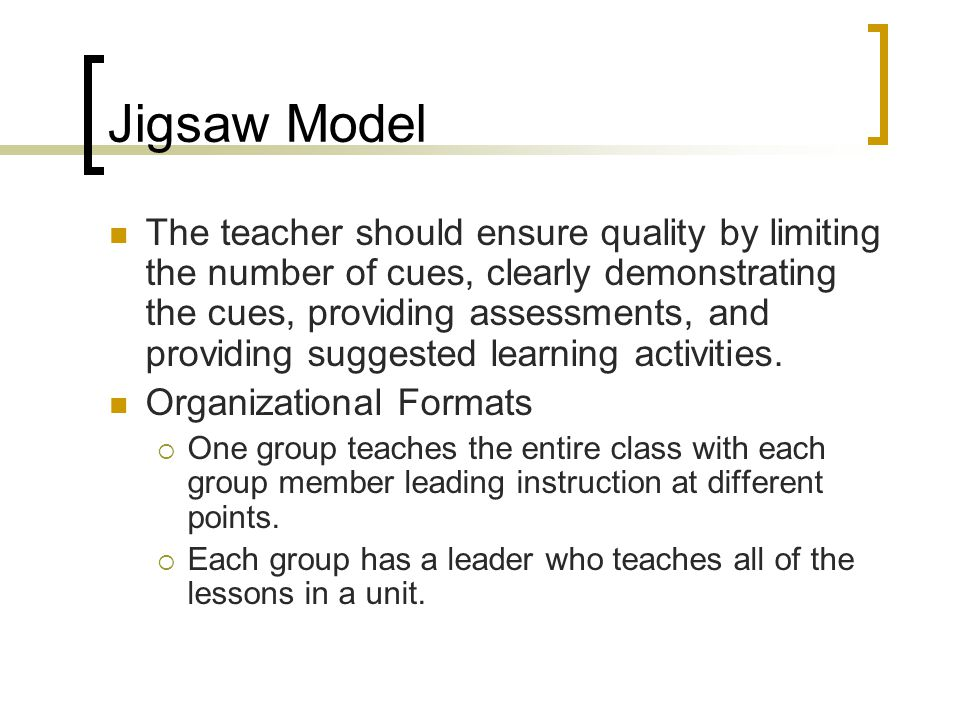 Jigsaw Model The teacher should ensure quality by limiting the number of cues, clearly demonstrating the cues, providing assessments, and providing su