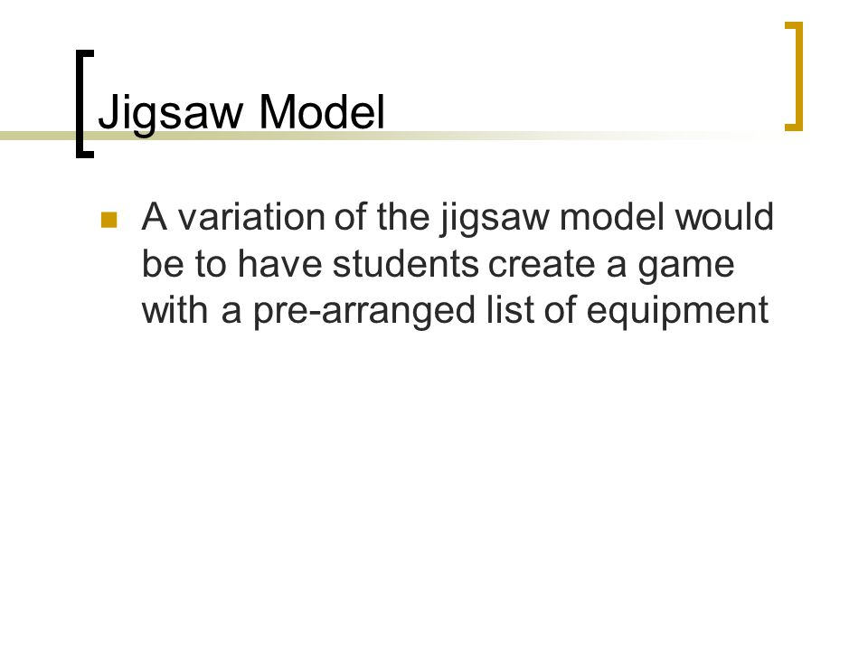 Jigsaw Model A variation of the jigsaw model would be to have students create a game with a pre-arranged list of equipment