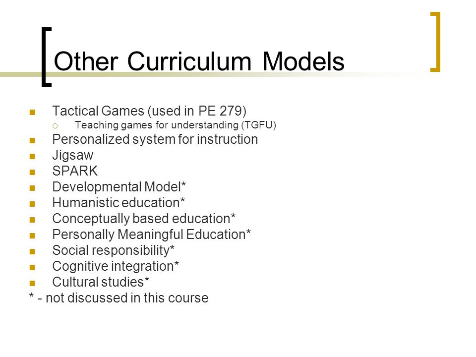 Other Curriculum Models Tactical Games (used in PE 279)  Teaching games for understanding (TGFU) Personalized system for instruction Jigsaw SPARK Dev