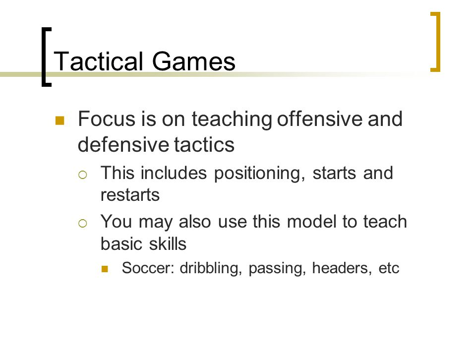 Tactical Games Focus is on teaching offensive and defensive tactics  This includes positioning, starts and restarts  You may also use this model to