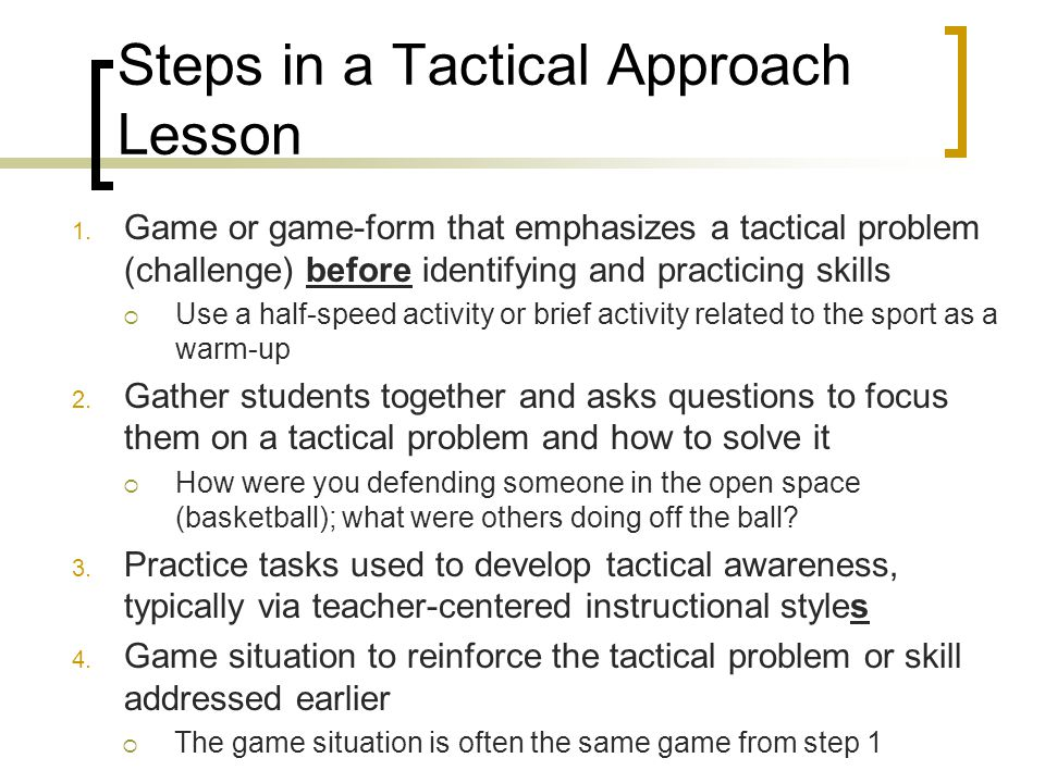 Steps in a Tactical Approach Lesson 1. Game or game-form that emphasizes a tactical problem (challenge) before identifying and practicing skills  Use