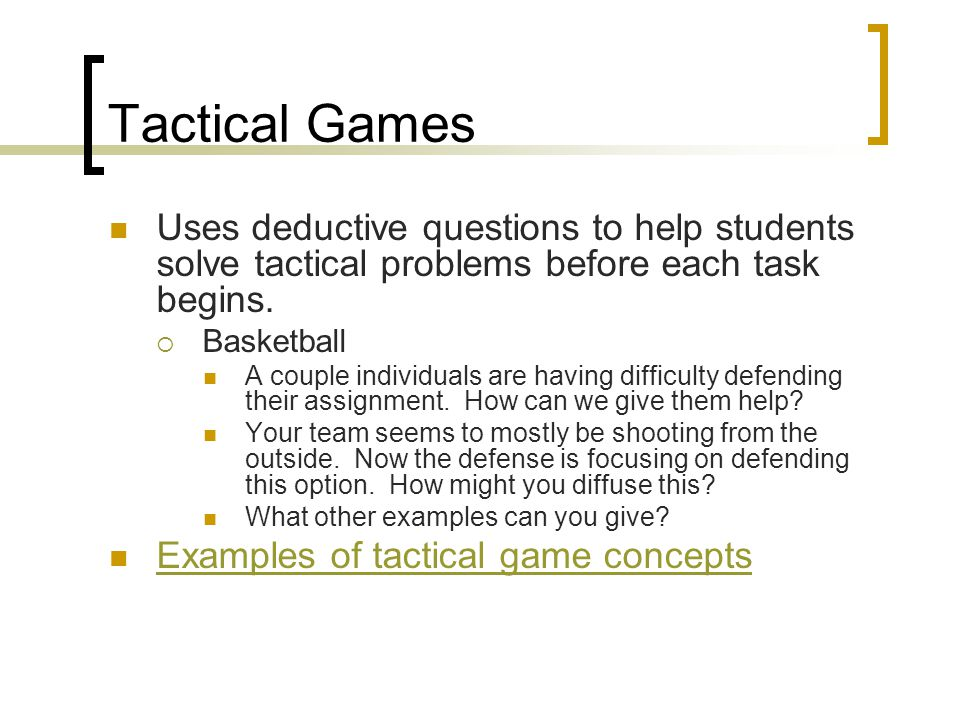 Tactical Games Uses deductive questions to help students solve tactical problems before each task begins.  Basketball A couple individuals are having