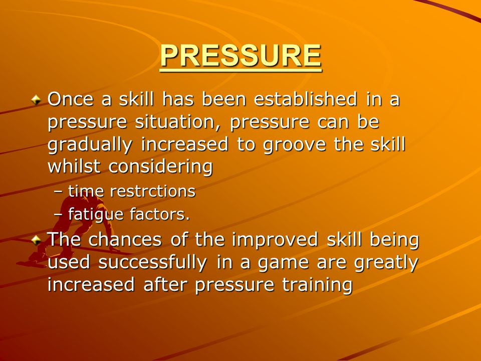 PRESSURE Once a skill has been established in a pressure situation, pressure can be gradually increased to groove the skill whilst considering –time r
