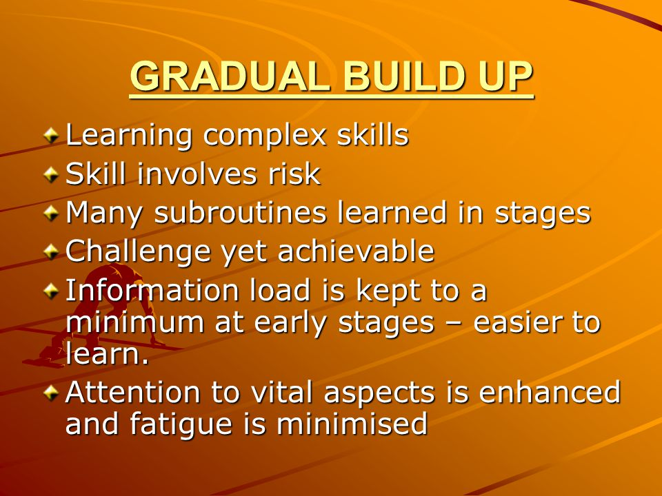 GRADUAL BUILD UP Learning complex skills Skill involves risk Many subroutines learned in stages Challenge yet achievable Information load is kept to a