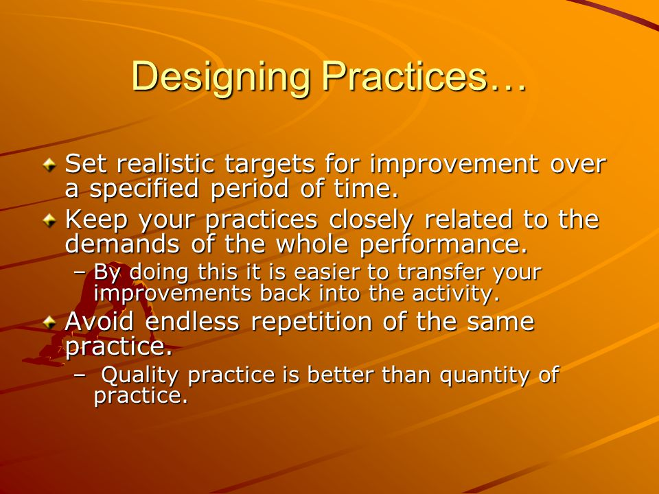 Designing Practices… Set realistic targets for improvement over a specified period of time. Keep your practices closely related to the demands of the