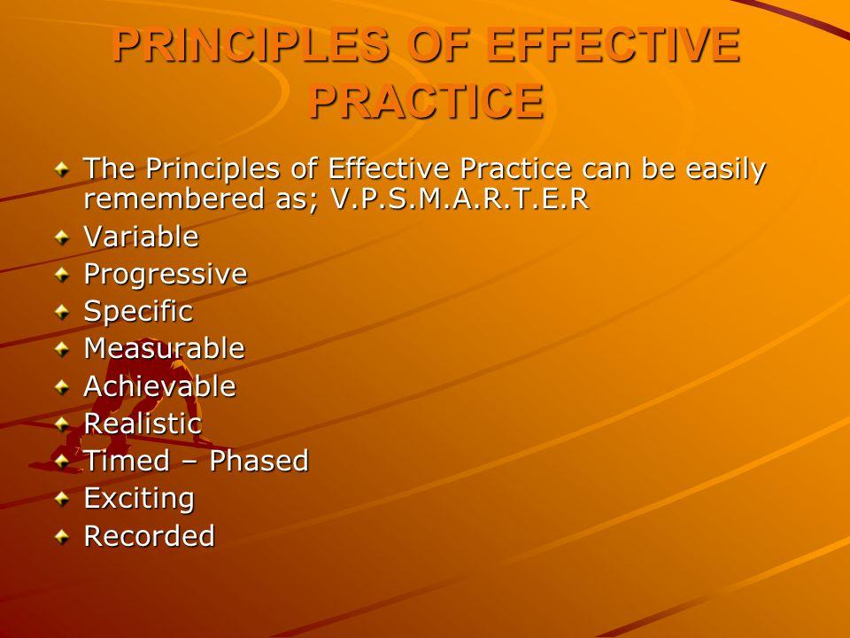 PRINCIPLES OF EFFECTIVE PRACTICE The Principles of Effective Practice can be easily remembered as; V.P.S.M.A.R.T.E.R VariableProgressiveSpecificMeasur