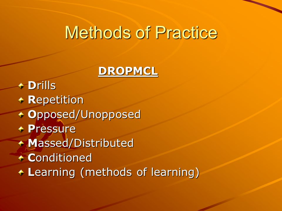 Methods of Practice DROPMCL DROPMCL Drills Repetition Opposed/Unopposed Pressure Massed/Distributed Conditioned Learning (methods of learning)