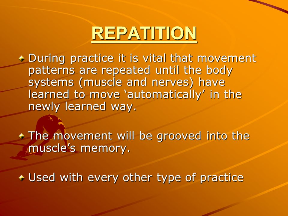 REPATITION During practice it is vital that movement patterns are repeated until the body systems (muscle and nerves) have learned to move 'automatica