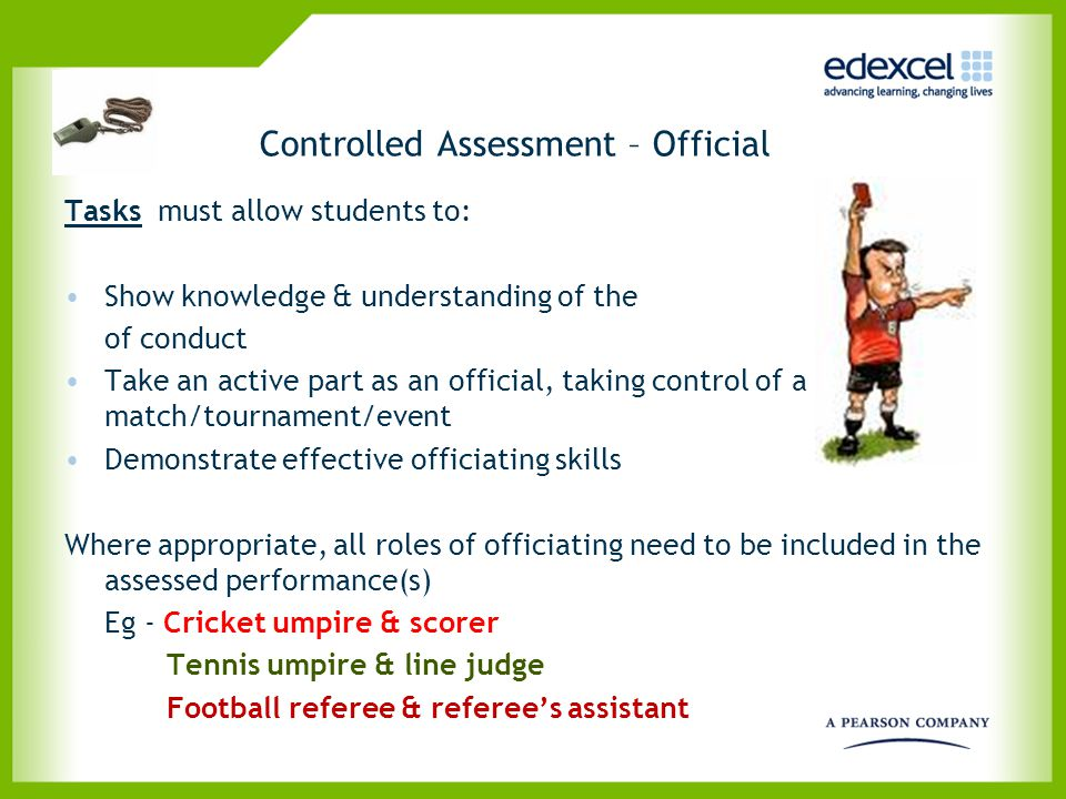Controlled Assessment – Official Tasks must allow students to: Show knowledge & understanding of the of conduct Take an active part as an official, ta