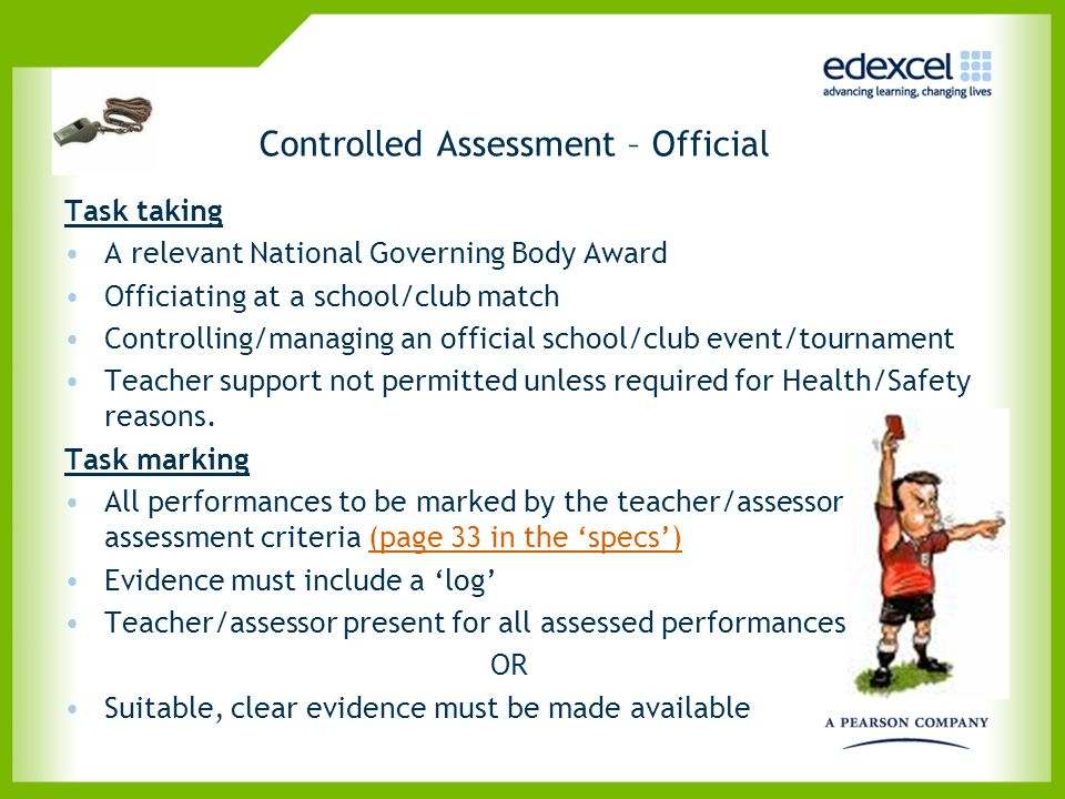 Controlled Assessment – Official Task taking A relevant National Governing Body Award Officiating at a school/club match Controlling/managing an offic