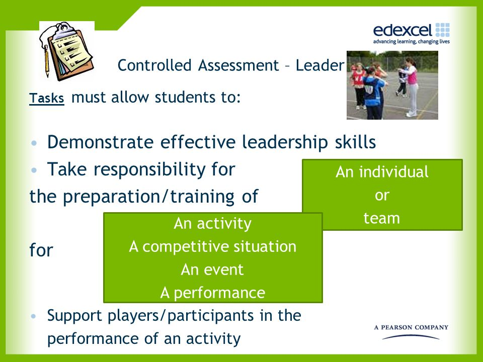 Controlled Assessment – Leader Tasks must allow students to: Demonstrate effective leadership skills Take responsibility for the preparation/training