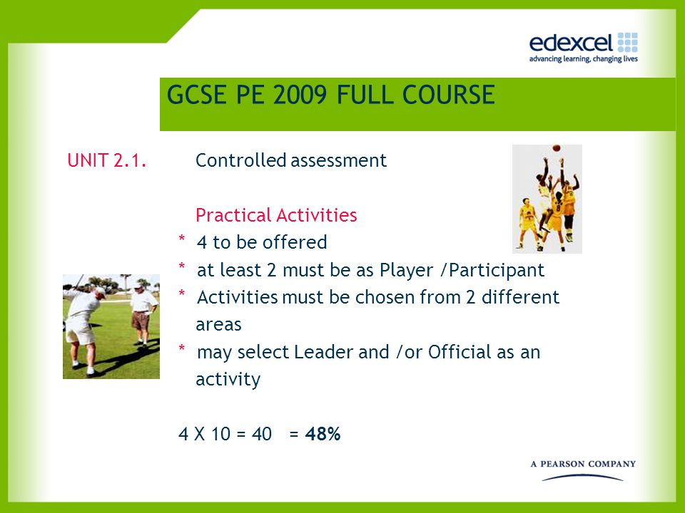 GCSE PE 2009 FULL COURSE UNIT 2.1. Controlled assessment Practical Activities * 4 to be offered * at least 2 must be as Player /Participant * Activiti