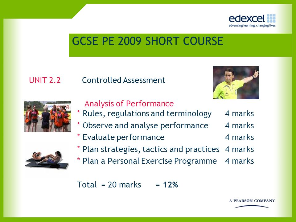 GCSE PE 2009 SHORT COURSE UNIT 2.2 Controlled Assessment Analysis of Performance * Rules, regulations and terminology 4 marks * Observe and analyse performance4 marks * Evaluate performance 4 marks * Plan strategies, tactics and practices4 marks * Plan a Personal Exercise Programme4 marks Total = 20 marks = 12%