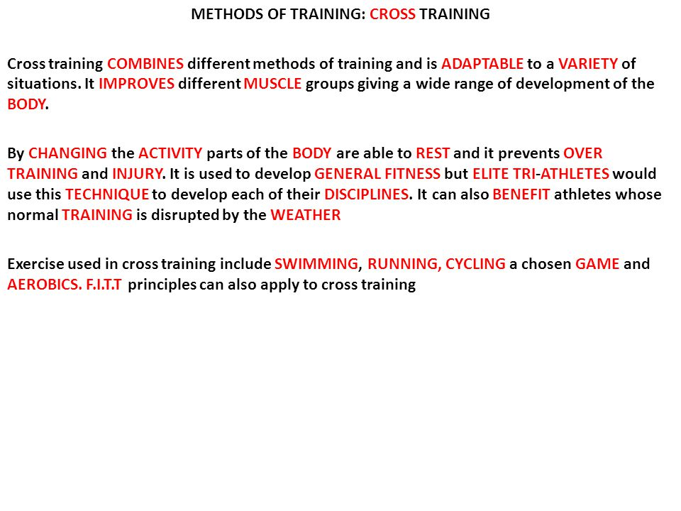 METHODS OF TRAINING: CROSS TRAINING Cross training COMBINES different methods of training and is ADAPTABLE to a VARIETY of situations. It IMPROVES dif