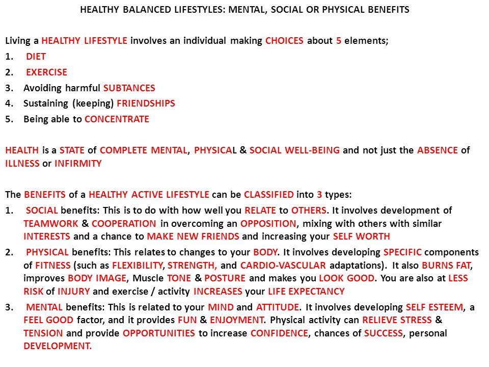 HEALTHY BALANCED LIFESTYLES: MENTAL, SOCIAL OR PHYSICAL BENEFITS Living a HEALTHY LIFESTYLE involves an individual making CHOICES about 5 elements; 1.