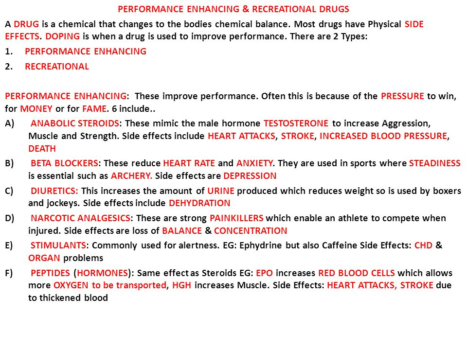 PERFORMANCE ENHANCING & RECREATIONAL DRUGS A DRUG is a chemical that changes to the bodies chemical balance. Most drugs have Physical SIDE EFFECTS. DO