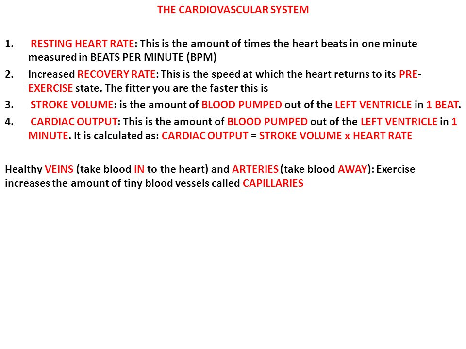 THE CARDIOVASCULAR SYSTEM 1. RESTING HEART RATE: This is the amount of times the heart beats in one minute measured in BEATS PER MINUTE (BPM) 2.Increa