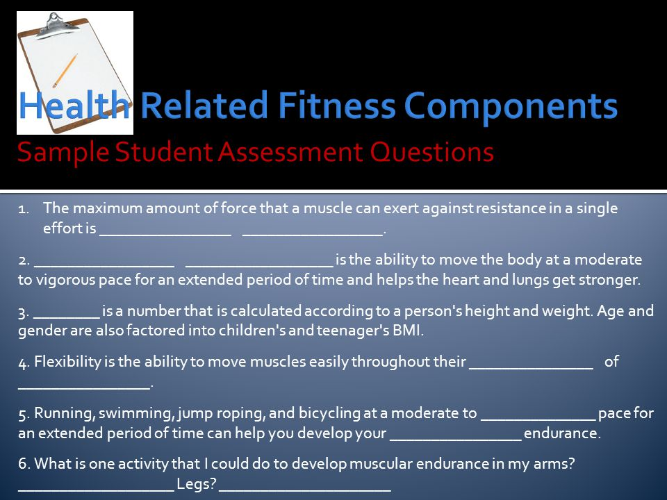 Sample Student Assessment Questions 1.The maximum amount of force that a muscle can exert against resistance in a single effort is ________________ _________________.