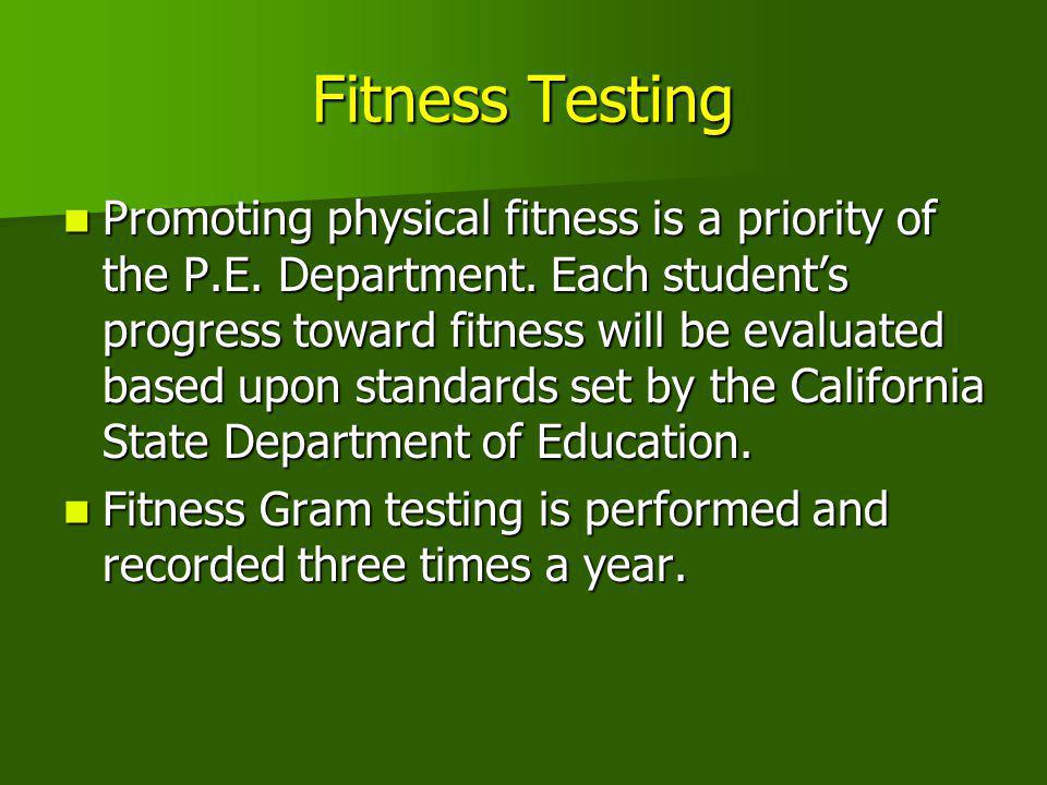 Fitness Testing Promoting physical fitness is a priority of the P.E. Department. Each student's progress toward fitness will be evaluated based upon s