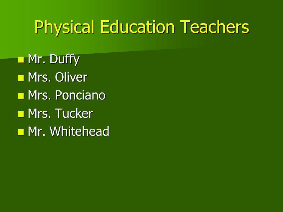 Physical Education Teachers Mr. Duffy Mr. Duffy Mrs. Oliver Mrs. Oliver Mrs. Ponciano Mrs. Ponciano Mrs. Tucker Mrs. Tucker Mr. Whitehead Mr. Whitehea