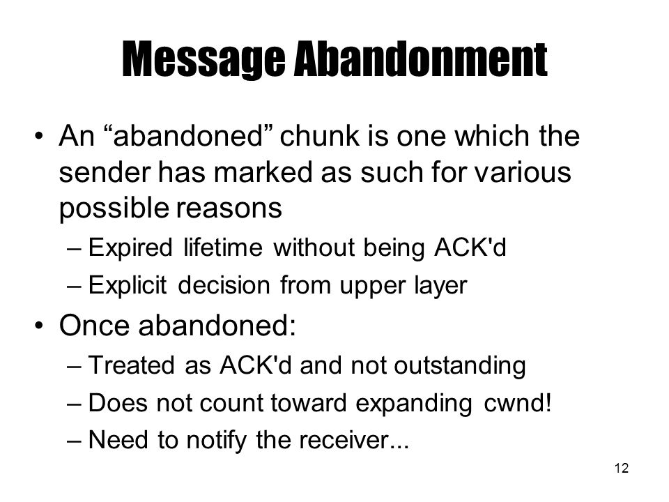 12 Message Abandonment An abandoned chunk is one which the sender has marked as such for various possible reasons –Expired lifetime without being ACK d –Explicit decision from upper layer Once abandoned: –Treated as ACK d and not outstanding –Does not count toward expanding cwnd.