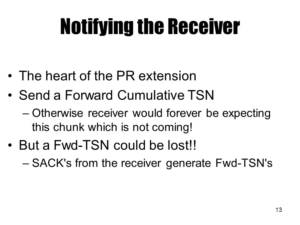 13 Notifying the Receiver The heart of the PR extension Send a Forward Cumulative TSN –Otherwise receiver would forever be expecting this chunk which