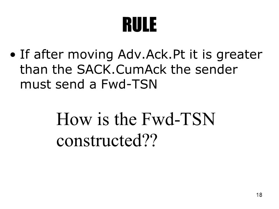 18 RULE If after moving Adv.Ack.Pt it is greater than the SACK.CumAck the sender must send a Fwd-TSN How is the Fwd-TSN constructed