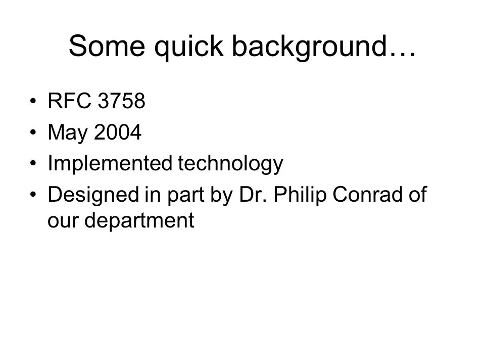 Some quick background… RFC 3758 May 2004 Implemented technology Designed in part by Dr. Philip Conrad of our department