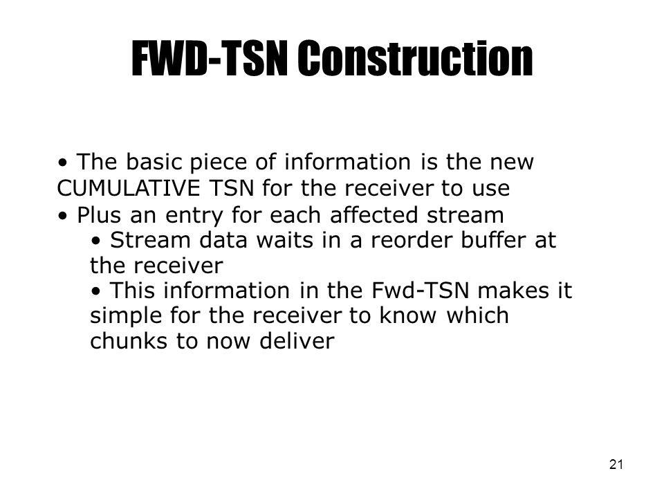 21 FWD-TSN Construction The basic piece of information is the new CUMULATIVE TSN for the receiver to use Plus an entry for each affected stream Stream data waits in a reorder buffer at the receiver This information in the Fwd-TSN makes it simple for the receiver to know which chunks to now deliver