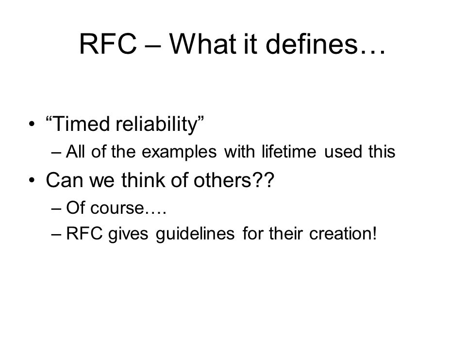 """RFC – What it defines… """"Timed reliability"""" –All of the examples with lifetime used this Can we think of others?? –Of course…. –RFC gives guidelines fo"""