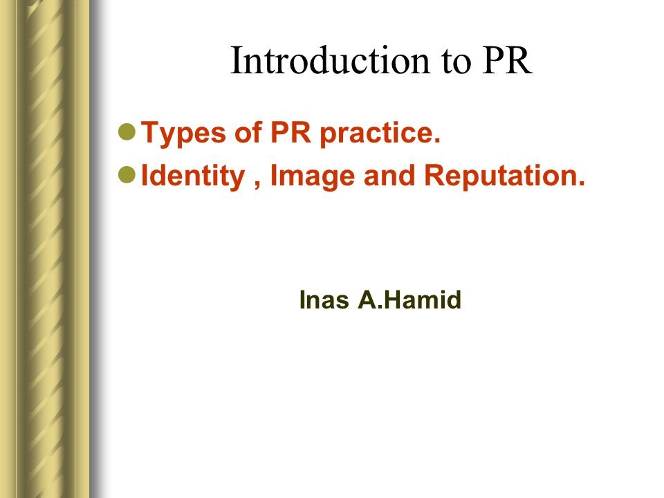Introduction to PR Types of PR practice. Identity, Image and Reputation. Inas A.Hamid