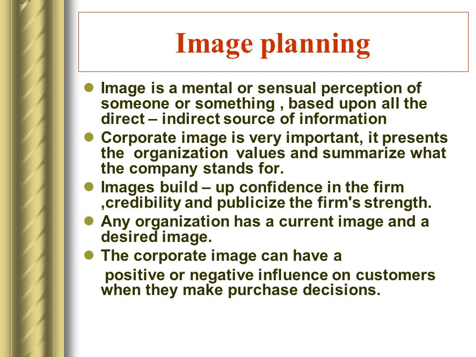 Image planning Image is a mental or sensual perception of someone or something, based upon all the direct – indirect source of information Corporate image is very important, it presents the organization values and summarize what the company stands for.