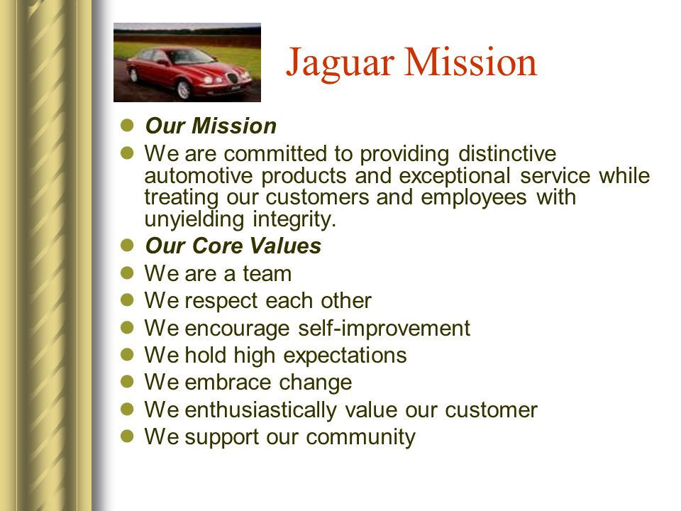 Jaguar Mission Our Mission We are committed to providing distinctive automotive products and exceptional service while treating our customers and employees with unyielding integrity.