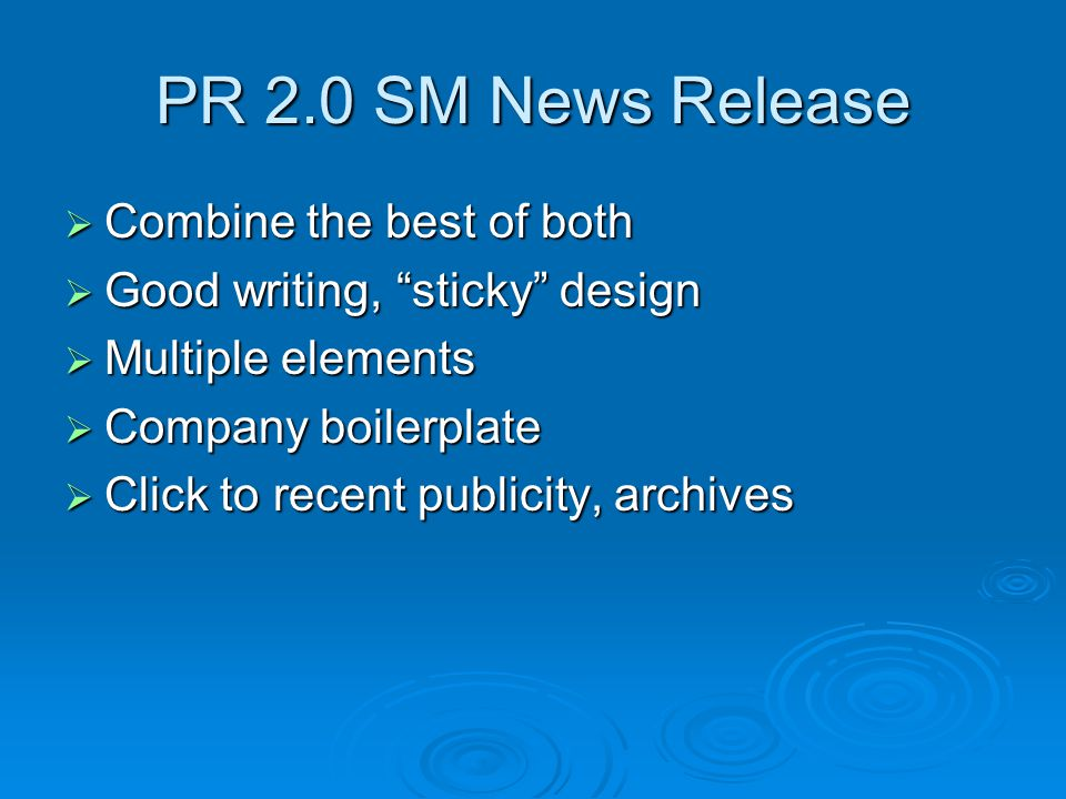 PR 2.0 SM News Release  Combine the best of both  Good writing, sticky design  Multiple elements  Company boilerplate  Click to recent publicity, archives
