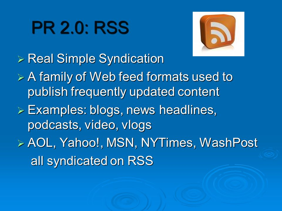 PR 2.0: RSS  Real Simple Syndication  A family of Web feed formats used to publish frequently updated content  Examples: blogs, news headlines, podcasts, video, vlogs  AOL, Yahoo!, MSN, NYTimes, WashPost all syndicated on RSS all syndicated on RSS