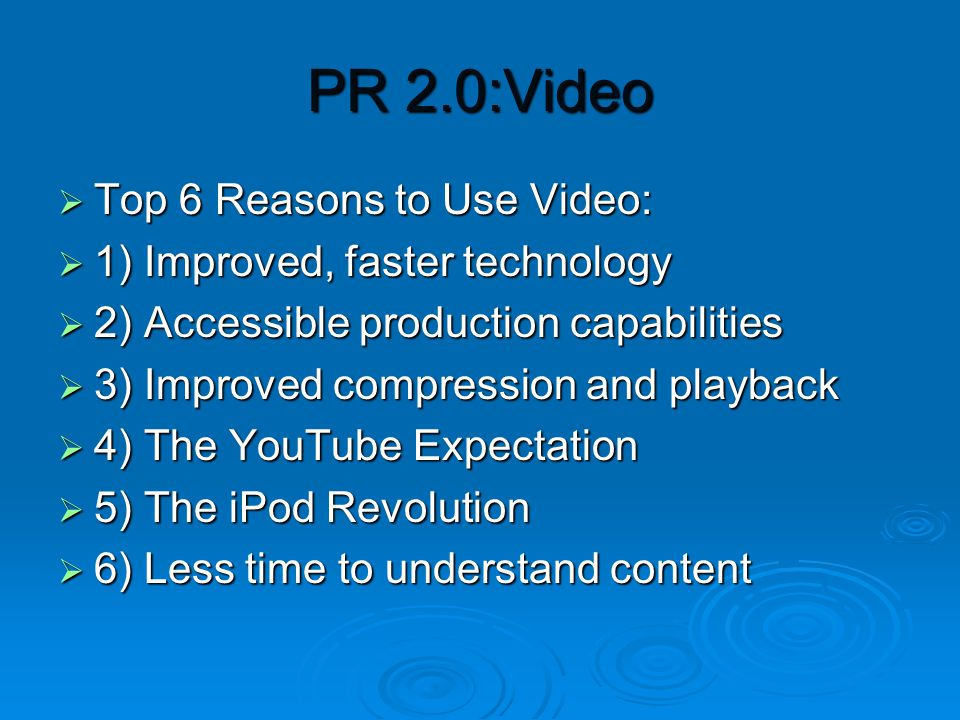 PR 2.0:Video  Top 6 Reasons to Use Video:  1) Improved, faster technology  2) Accessible production capabilities  3) Improved compression and playback  4) The YouTube Expectation  5) The iPod Revolution  6) Less time to understand content