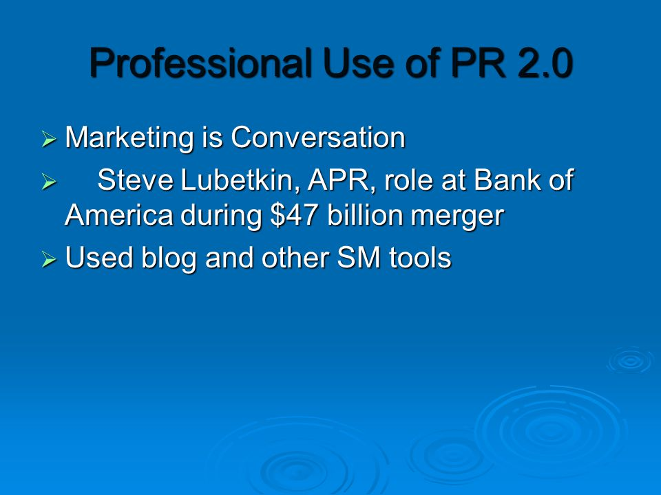  Marketing is Conversation  Steve Lubetkin, APR, role at Bank of America during $47 billion merger  Used blog and other SM tools Professional Use of PR 2.0