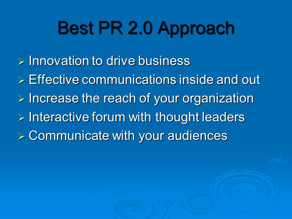Best PR 2.0 Approach  Innovation to drive business  Effective communications inside and out  Increase the reach of your organization  Interactive forum with thought leaders  Communicate with your audiences