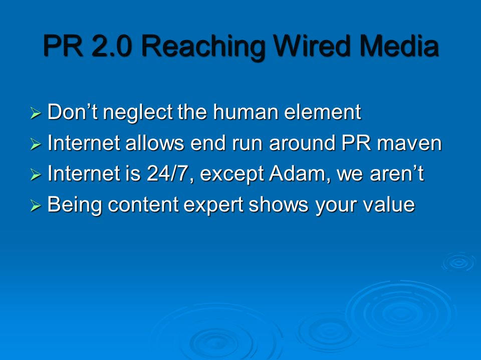 PR 2.0 Reaching Wired Media  Don't neglect the human element  Internet allows end run around PR maven  Internet is 24/7, except Adam, we aren't  Being content expert shows your value
