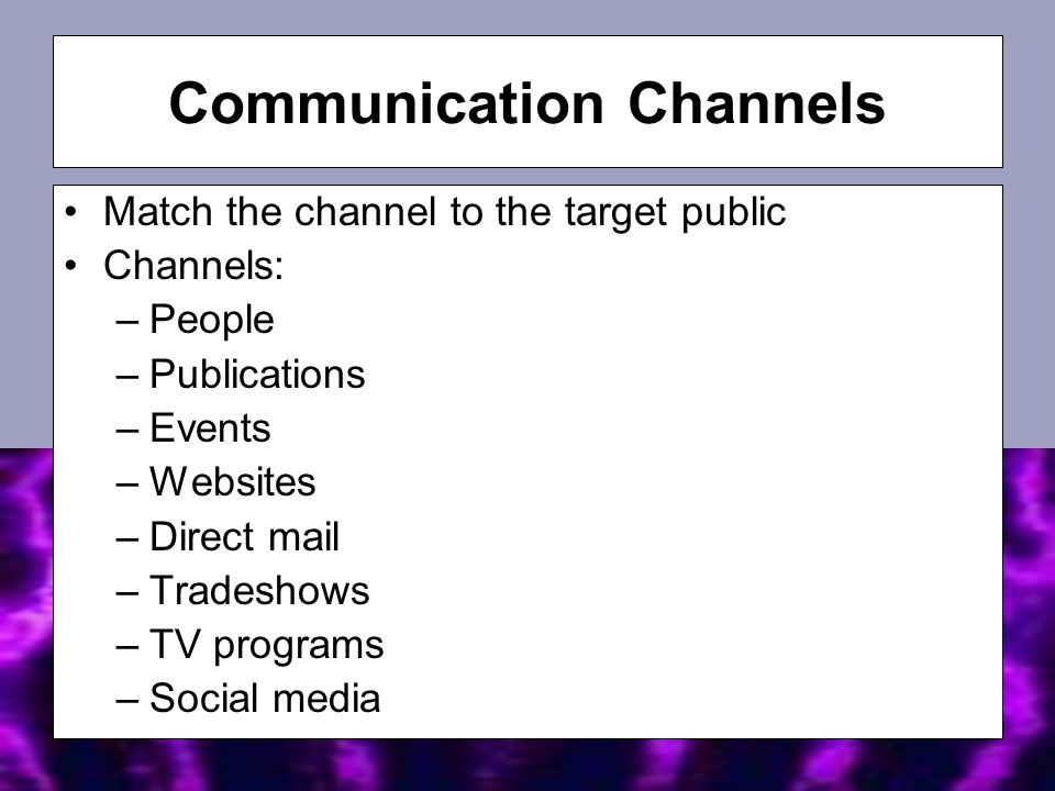 Match the channel to the target public Channels: –People –Publications –Events –Websites –Direct mail –Tradeshows –TV programs –Social media Communication Channels