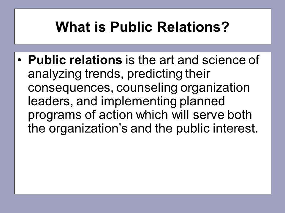 Public relations is the art and science of analyzing trends, predicting their consequences, counseling organization leaders, and implementing planned programs of action which will serve both the organization's and the public interest.