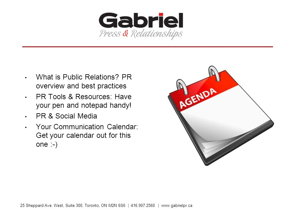 25 Sheppard Ave. West, Suite 300, Toronto, ON M2N 6S6 | 416.907.2560 | www.gabrielpr.ca What is Public Relations? PR overview and best practices PR To