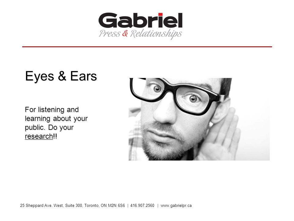 25 Sheppard Ave. West, Suite 300, Toronto, ON M2N 6S6 | 416.907.2560 | www.gabrielpr.ca Eyes & Ears For listening and learning about your public. Do y