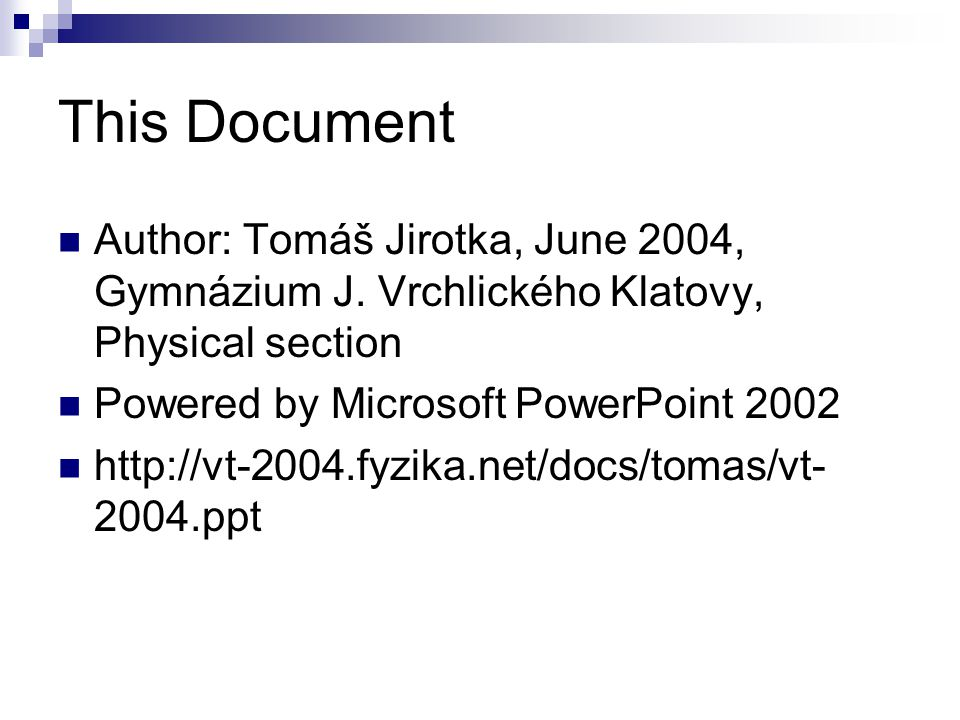 This Document Author: Tomáš Jirotka, June 2004, Gymnázium J. Vrchlického Klatovy, Physical section Powered by Microsoft PowerPoint 2002 http://vt-2004
