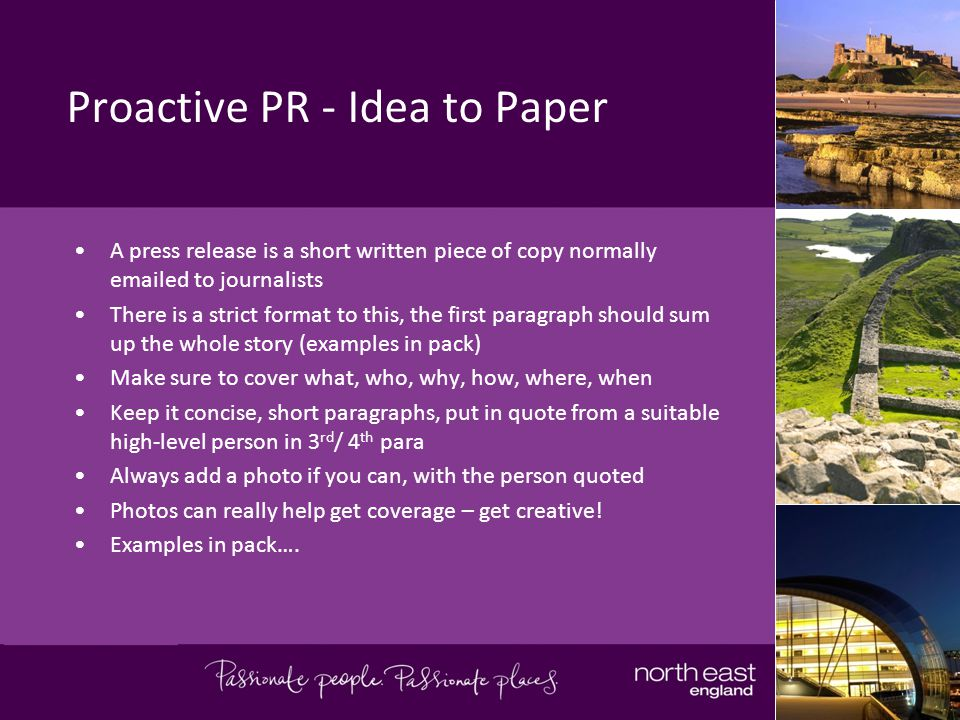 Proactive PR - Idea to Paper A press release is a short written piece of copy normally emailed to journalists There is a strict format to this, the first paragraph should sum up the whole story (examples in pack) Make sure to cover what, who, why, how, where, when Keep it concise, short paragraphs, put in quote from a suitable high-level person in 3 rd / 4 th para Always add a photo if you can, with the person quoted Photos can really help get coverage – get creative.