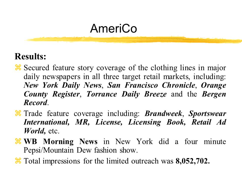 AmeriCo Results: z Secured feature story coverage of the clothing lines in major daily newspapers in all three target retail markets, including: New York Daily News, San Francisco Chronicle, Orange County Register, Torrance Daily Breeze and the Bergen Record.