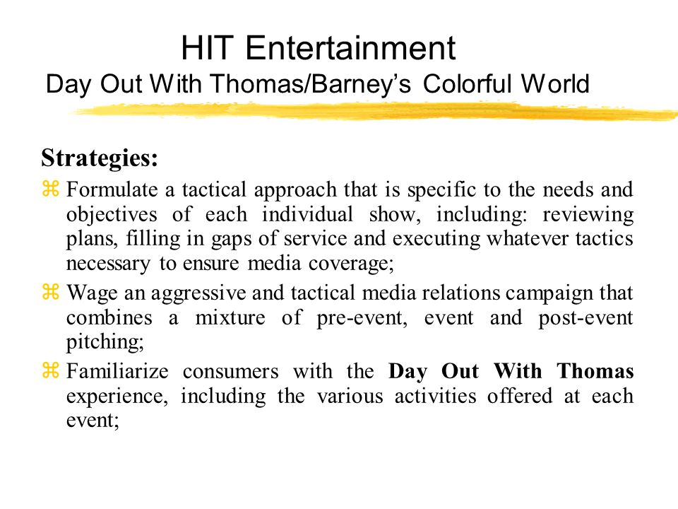 HIT Entertainment Day Out With Thomas/Barney's Colorful World Strategies: zFormulate a tactical approach that is specific to the needs and objectives of each individual show, including: reviewing plans, filling in gaps of service and executing whatever tactics necessary to ensure media coverage; zWage an aggressive and tactical media relations campaign that combines a mixture of pre-event, event and post-event pitching; zFamiliarize consumers with the Day Out With Thomas experience, including the various activities offered at each event;